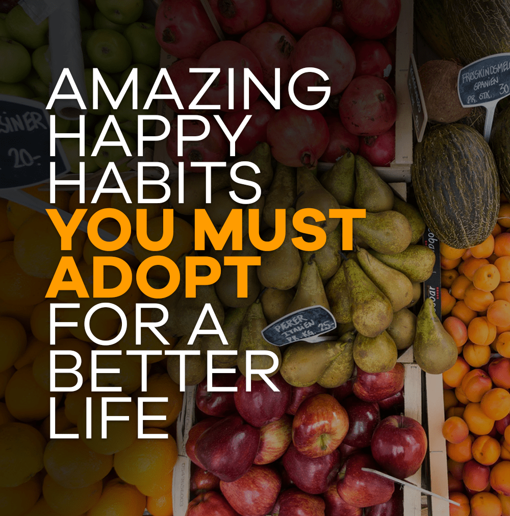 Amazing happy habits you must adopt for a better life